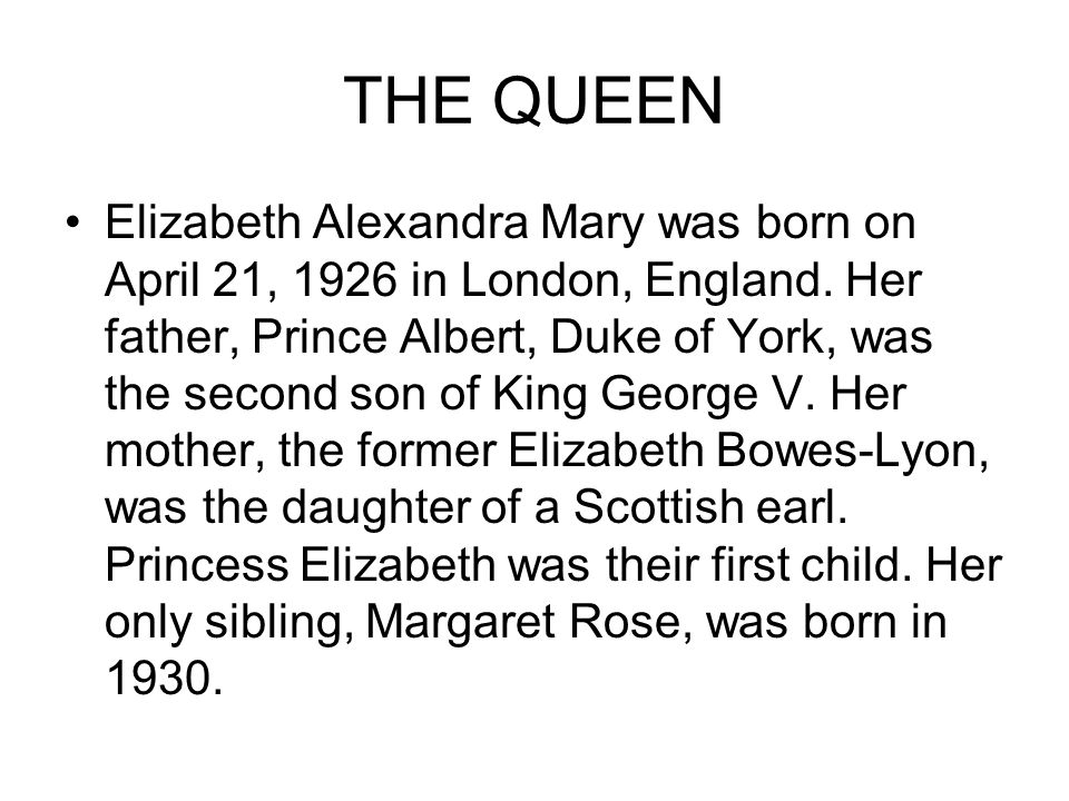 THE QUEEN Elizabeth Alexandra Mary was born on April 21, 1926 in London, England.