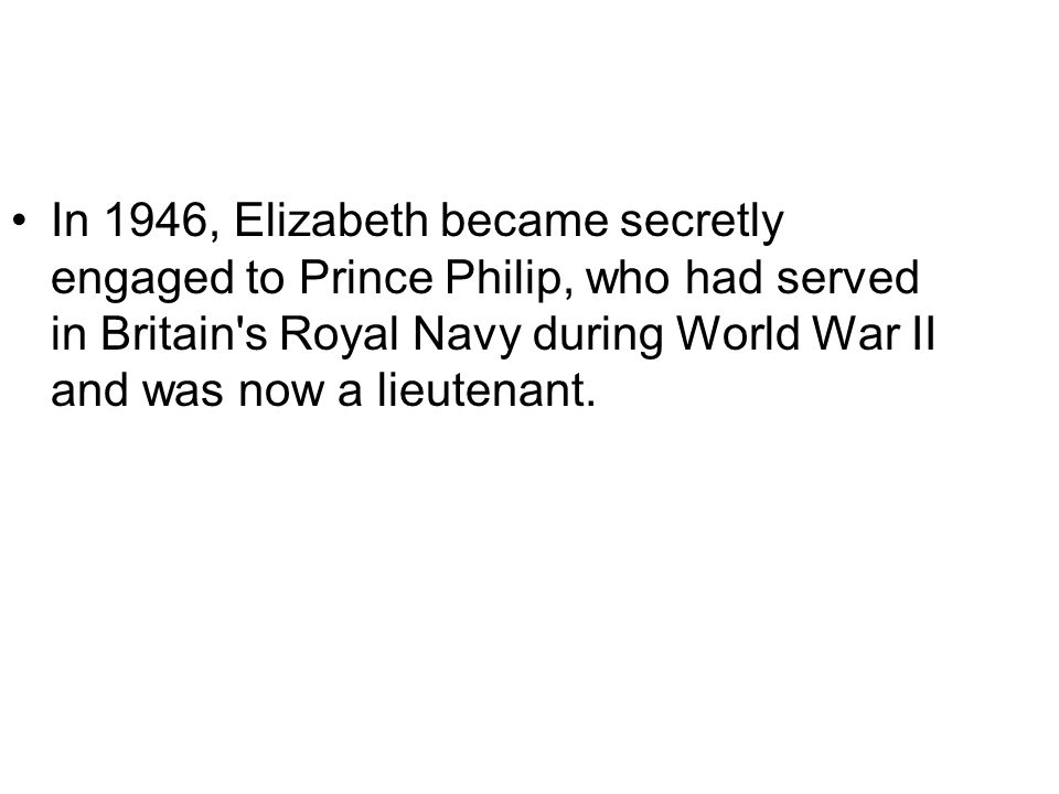 In 1946, Elizabeth became secretly engaged to Prince Philip, who had served in Britain s Royal Navy during World War II and was now a lieutenant.