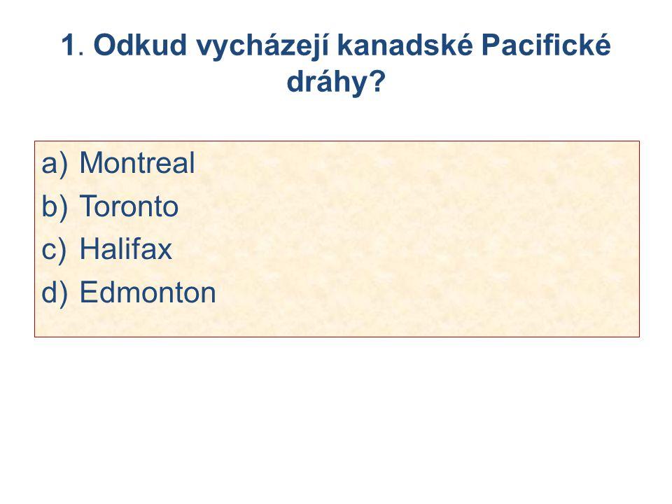 1. Odkud vycházejí kanadské Pacifické dráhy? a)Montreal b)Toronto c)Halifax d)Edmonton