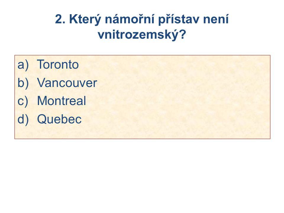 2. Který námořní přístav není vnitrozemský? a) Toronto b) Vancouver c) Montreal d) Quebec