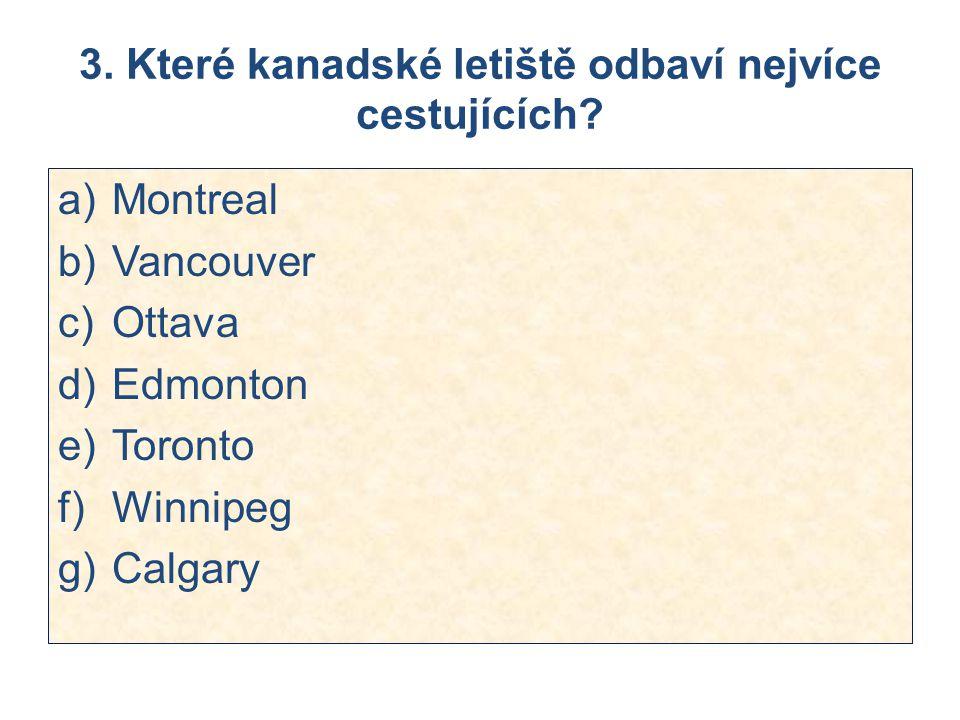 3. Které kanadské letiště odbaví nejvíce cestujících? a)Montreal b)Vancouver c)Ottava d)Edmonton e)Toronto f)Winnipeg g)Calgary