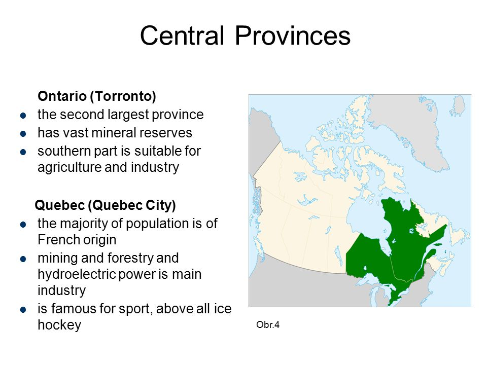 Central Provinces Ontario (Torronto) the second largest province has vast mineral reserves southern part is suitable for agriculture and industry Quebec (Quebec City) the majority of population is of French origin mining and forestry and hydroelectric power is main industry is famous for sport, above all ice hockey Obr.4