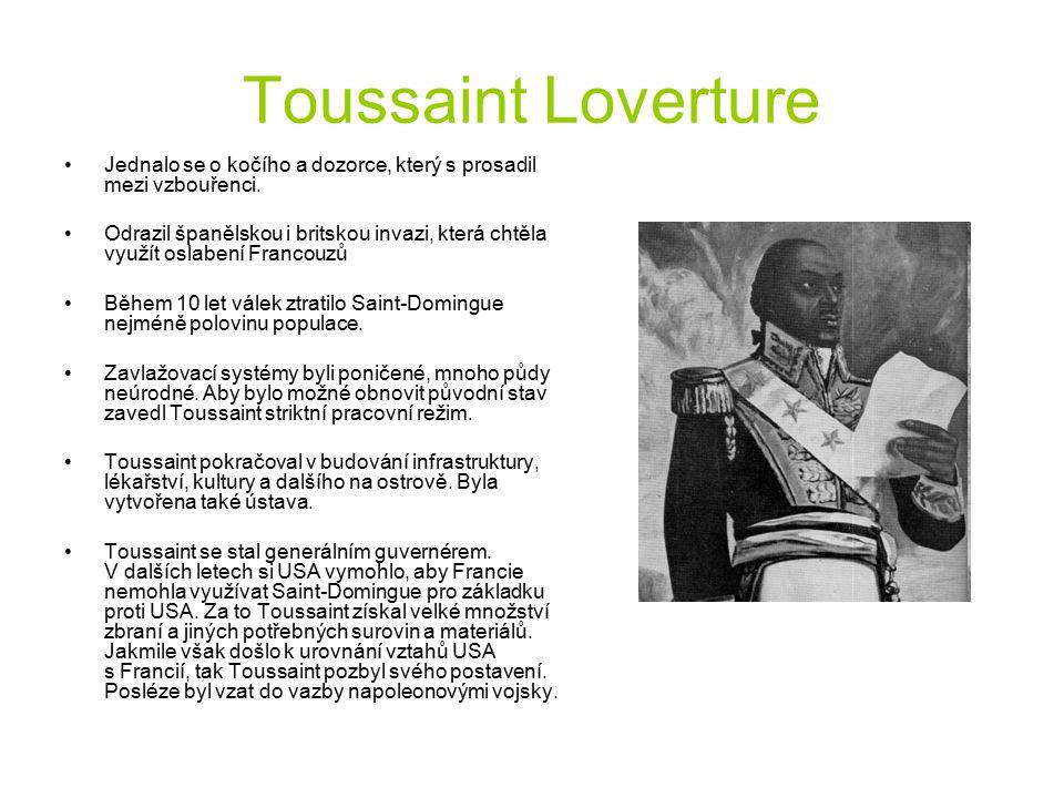 Toussaint Loverture Jednalo se o kočího a dozorce, který s prosadil mezi vzbouřenci. Odrazil španělskou i britskou invazi, která chtěla využít oslaben