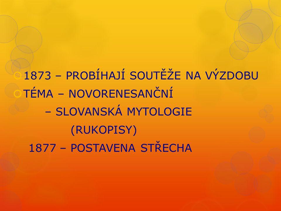  1873 – PROBÍHAJÍ SOUTĚŽE NA VÝZDOBU  TÉMA – NOVORENESANČNÍ – SLOVANSKÁ MYTOLOGIE (RUKOPISY) 1877 – POSTAVENA STŘECHA