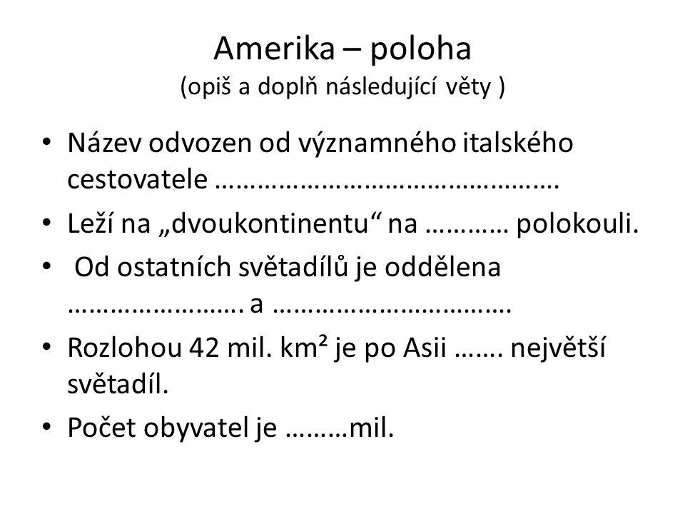 """Amerika – poloha (opiš a doplň následující věty ) Název odvozen od významného italského cestovatele …………………………………………. Leží na """"dvoukontinentu"""" na …………"""