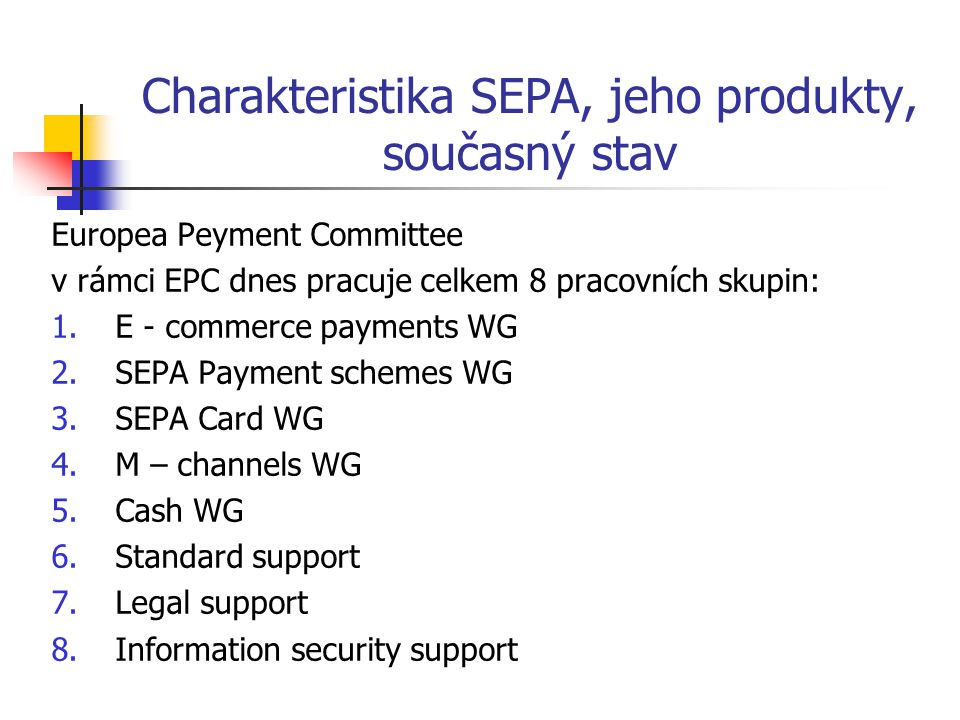 Europea Peyment Committee v rámci EPC dnes pracuje celkem 8 pracovních skupin: 1.E - commerce payments WG 2.SEPA Payment schemes WG 3.SEPA Card WG 4.M – channels WG 5.Cash WG 6.Standard support 7.Legal support 8.Information security support