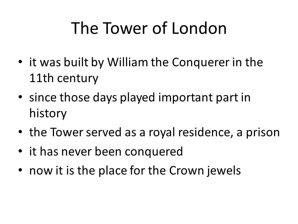 The Tower of London it was built by William the Conquerer in the 11th century since those days played important part in history the Tower served as a royal residence, a prison it has never been conquered now it is the place for the Crown jewels