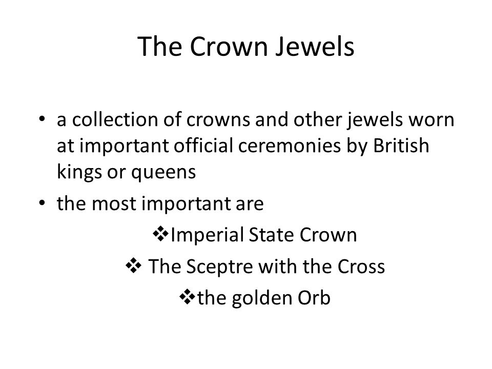 The Crown Jewels a collection of crowns and other jewels worn at important official ceremonies by British kings or queens the most important are  Imperial State Crown  The Sceptre with the Cross  the golden Orb