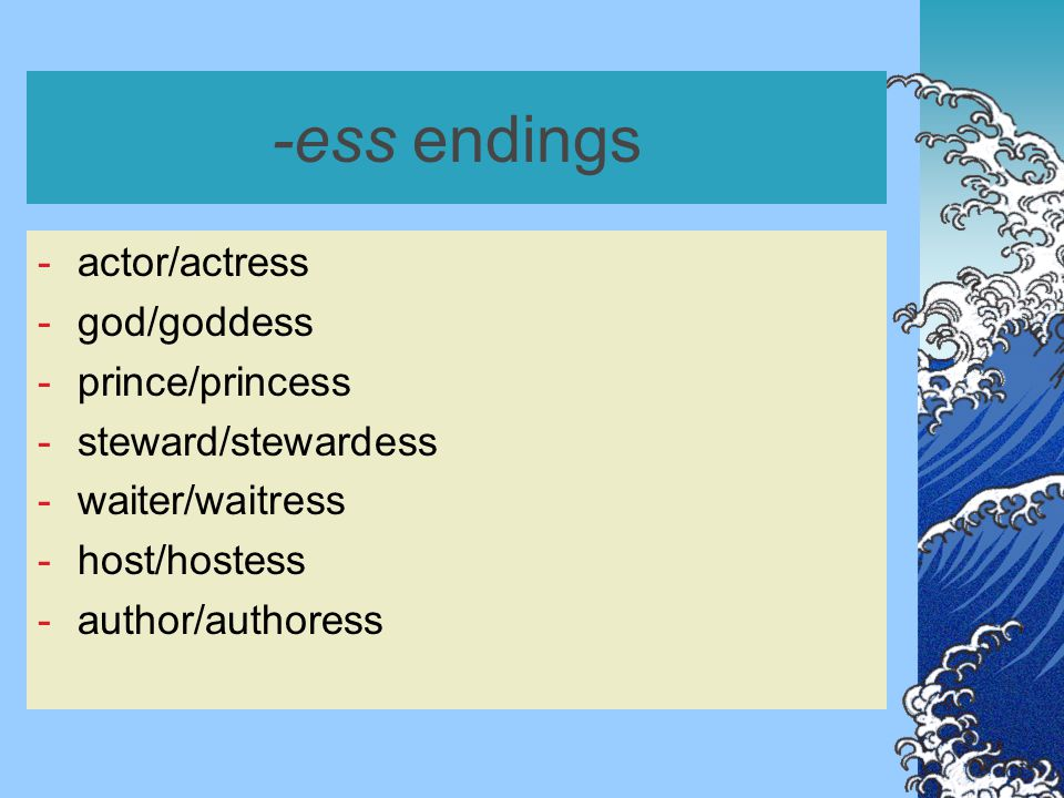 -ess endings for animals -leopard/leopardess -lion/lioness -tiger/tigress or -he-goat/she-goat -he-wolf/she-wolf -he-bear/she-bear