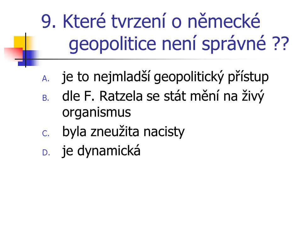 9. Které tvrzení o německé geopolitice není správné ?? A. je to nejmladší geopolitický přístup B. dle F. Ratzela se stát mění na živý organismus C. by