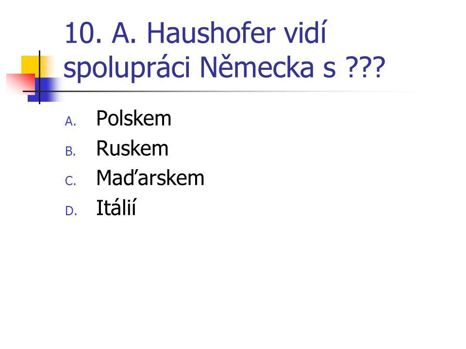 10. A. Haushofer vidí spolupráci Německa s ??? A. Polskem B. Ruskem C. Maďarskem D. Itálií