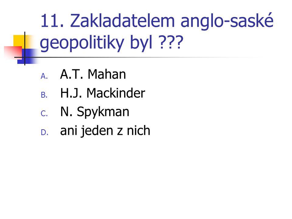 11. Zakladatelem anglo-saské geopolitiky byl ??? A. A.T. Mahan B. H.J. Mackinder C. N. Spykman D. ani jeden z nich