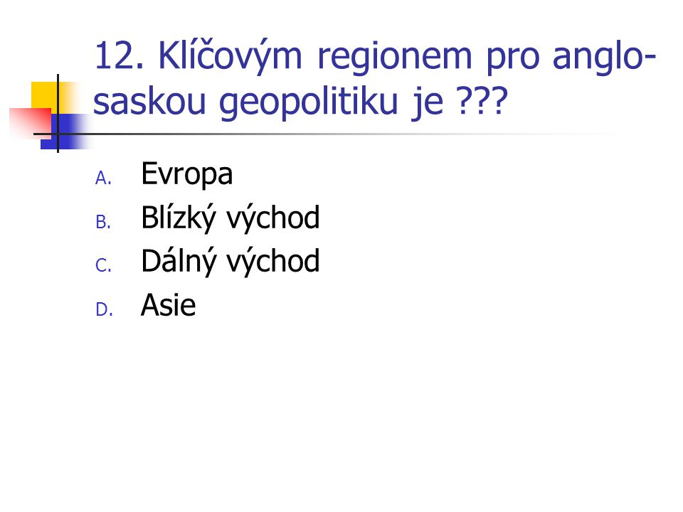 12. Klíčovým regionem pro anglo- saskou geopolitiku je ??? A. Evropa B. Blízký východ C. Dálný východ D. Asie
