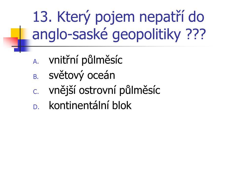 13. Který pojem nepatří do anglo-saské geopolitiky ??? A. vnitřní půlměsíc B. světový oceán C. vnější ostrovní půlměsíc D. kontinentální blok