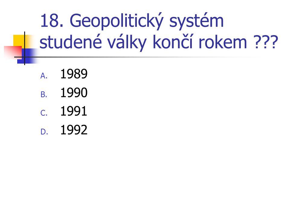 18. Geopolitický systém studené války končí rokem ??? A. 1989 B. 1990 C. 1991 D. 1992