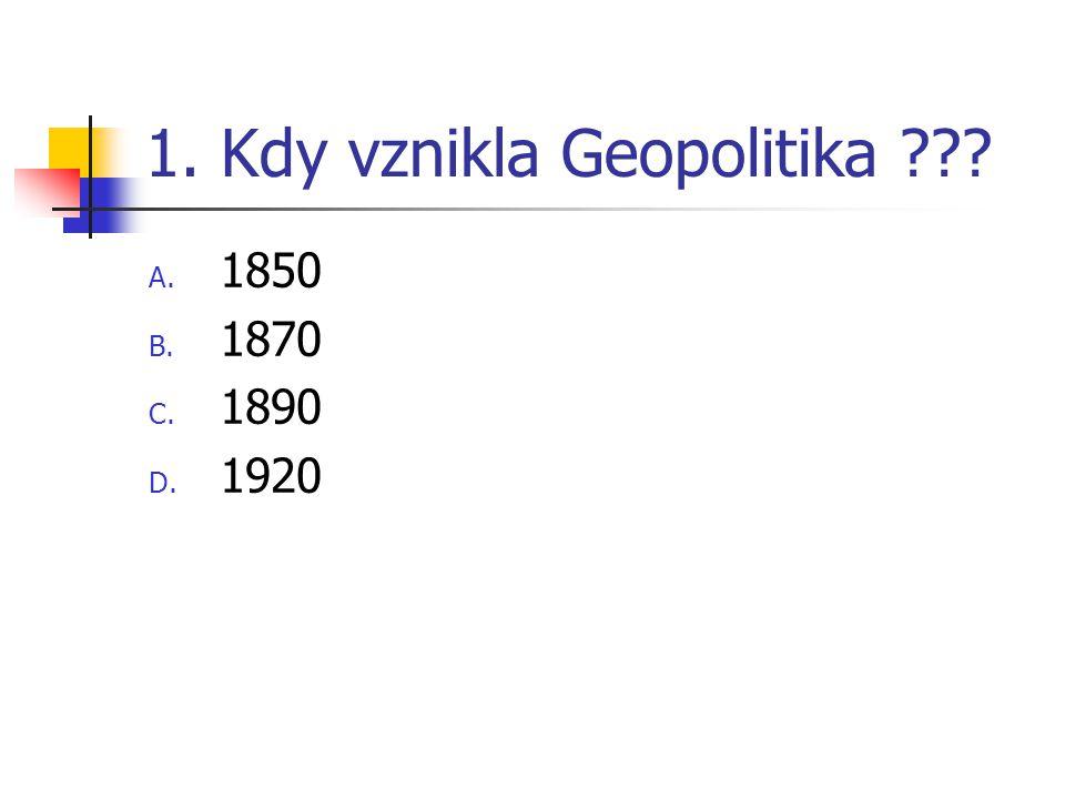 1. Kdy vznikla Geopolitika ??? A. 1850 B. 1870 C. 1890 D. 1920