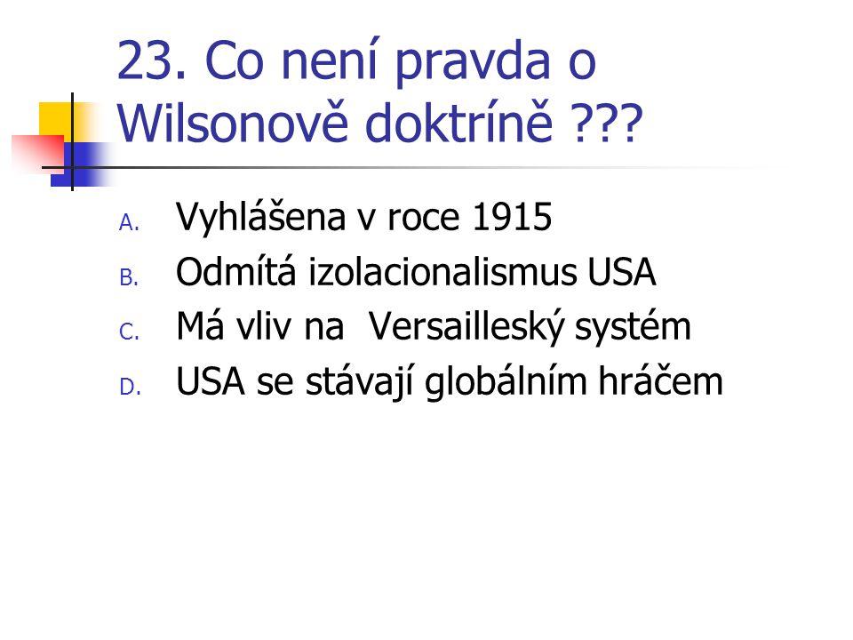 23. Co není pravda o Wilsonově doktríně ??? A. Vyhlášena v roce 1915 B. Odmítá izolacionalismus USA C. Má vliv na Versailleský systém D. USA se stávaj