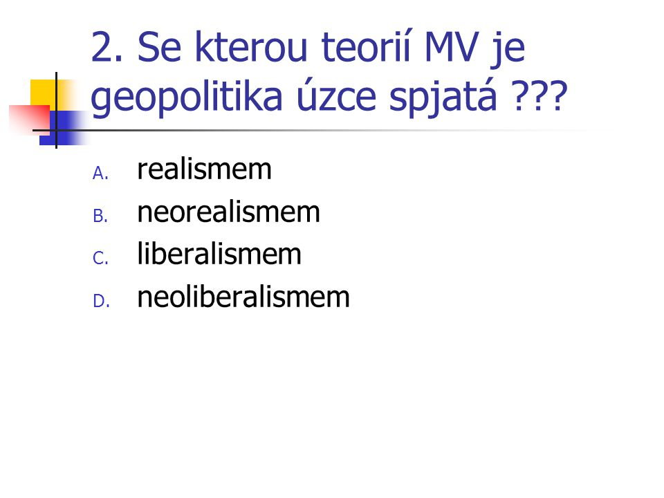 2. Se kterou teorií MV je geopolitika úzce spjatá ??? A. realismem B. neorealismem C. liberalismem D. neoliberalismem