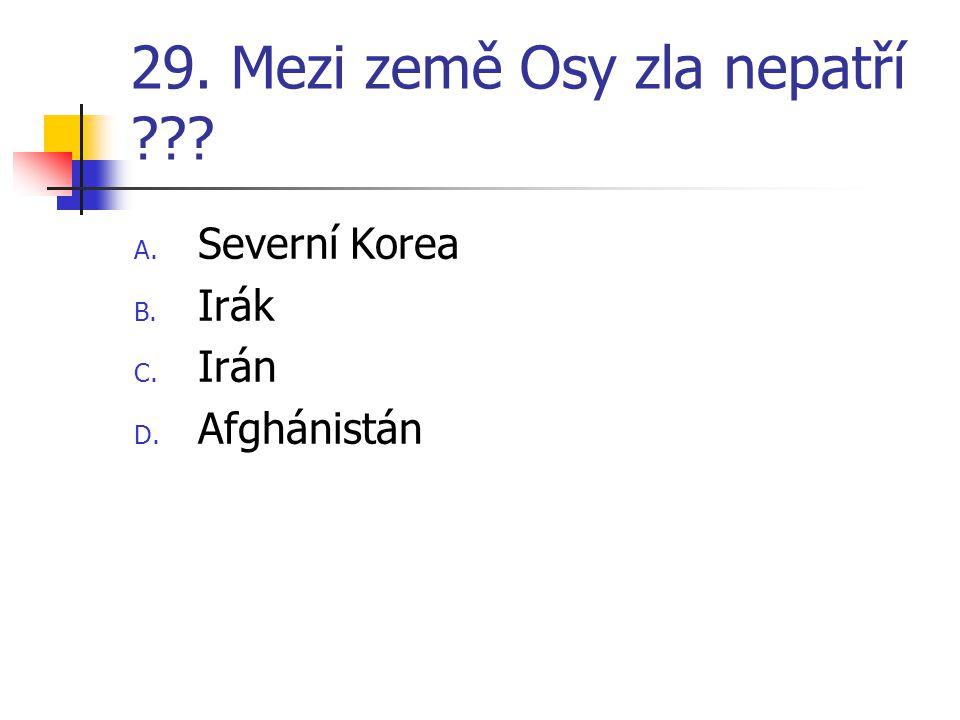 29. Mezi země Osy zla nepatří ??? A. Severní Korea B. Irák C. Irán D. Afghánistán