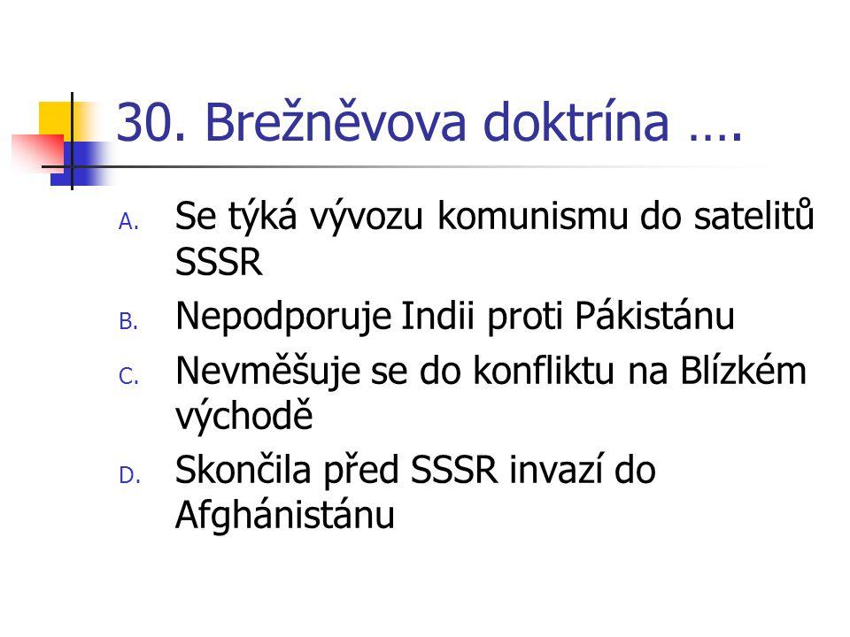 30. Brežněvova doktrína …. A. Se týká vývozu komunismu do satelitů SSSR B.