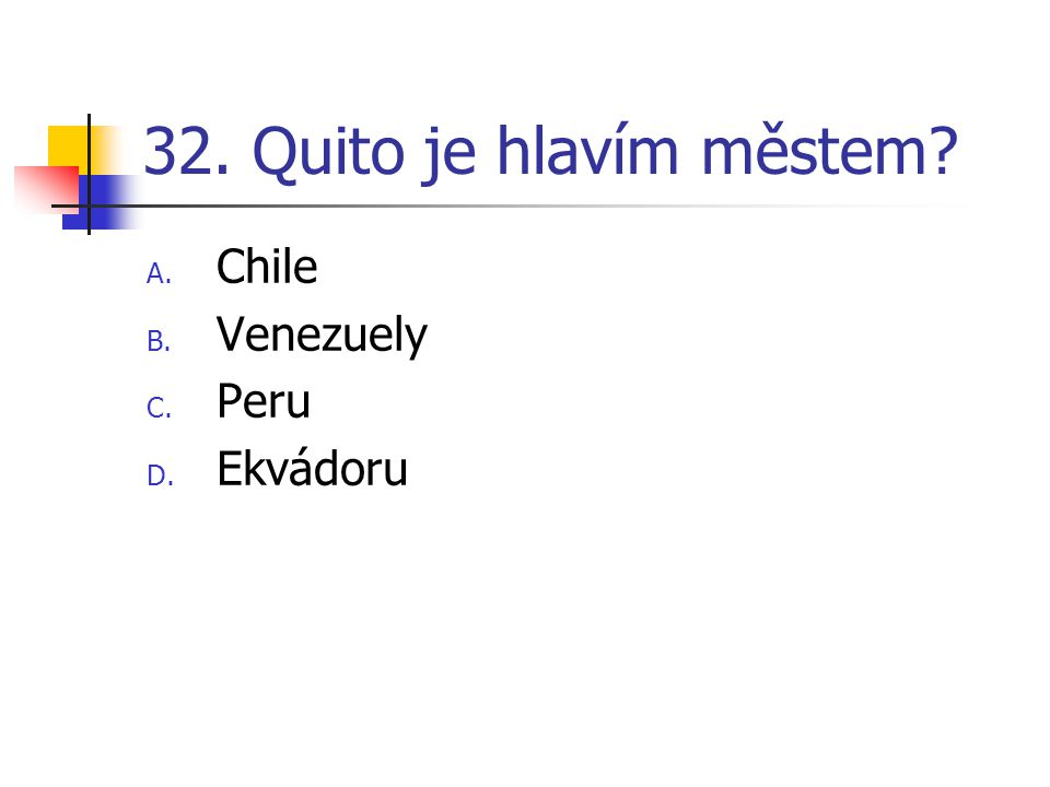 32. Quito je hlavím městem? A. Chile B. Venezuely C. Peru D. Ekvádoru