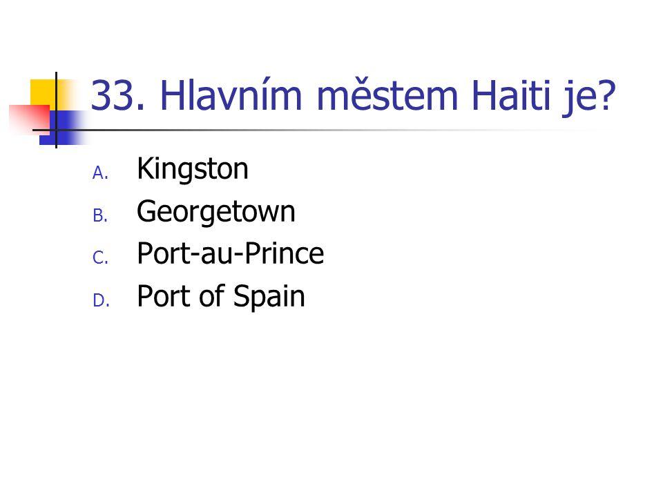 33. Hlavním městem Haiti je? A. Kingston B. Georgetown C. Port-au-Prince D. Port of Spain