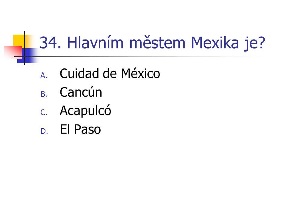 34. Hlavním městem Mexika je? A. Cuidad de México B. Cancún C. Acapulcó D. El Paso