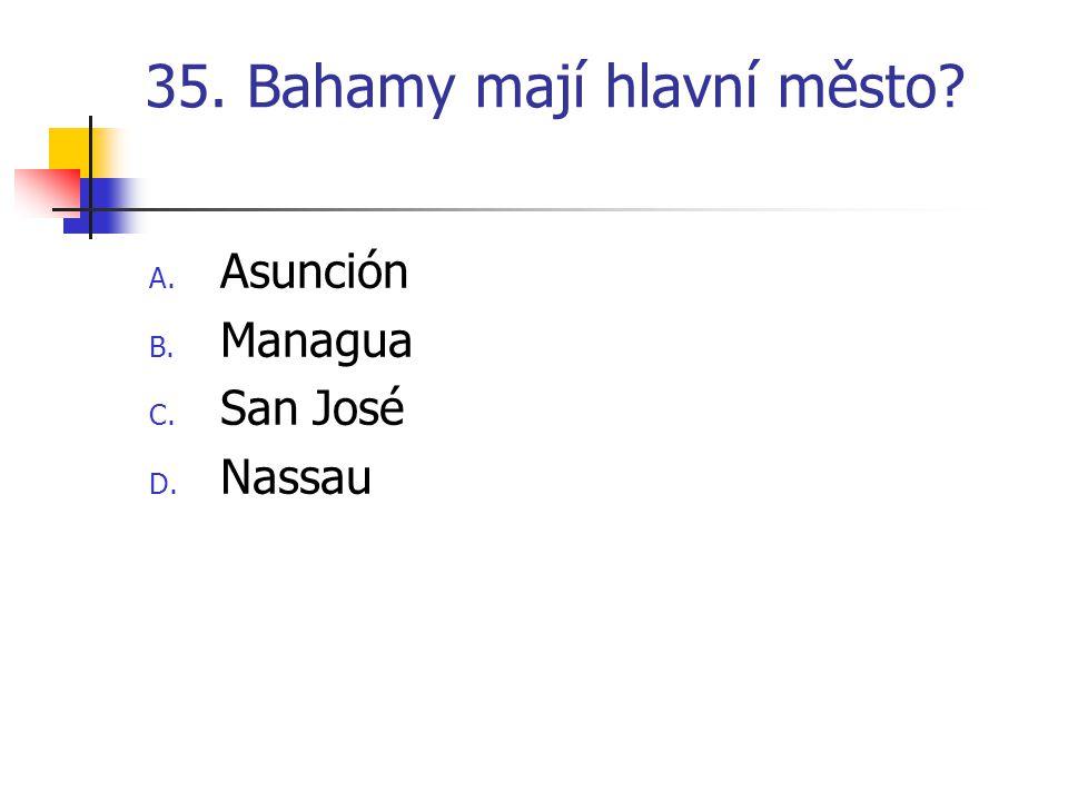 35. Bahamy mají hlavní město? A. Asunción B. Managua C. San José D. Nassau