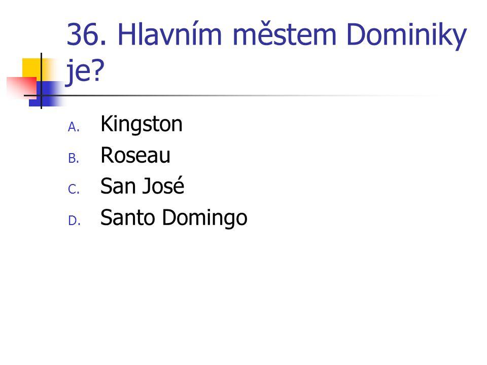 36. Hlavním městem Dominiky je? A. Kingston B. Roseau C. San José D. Santo Domingo