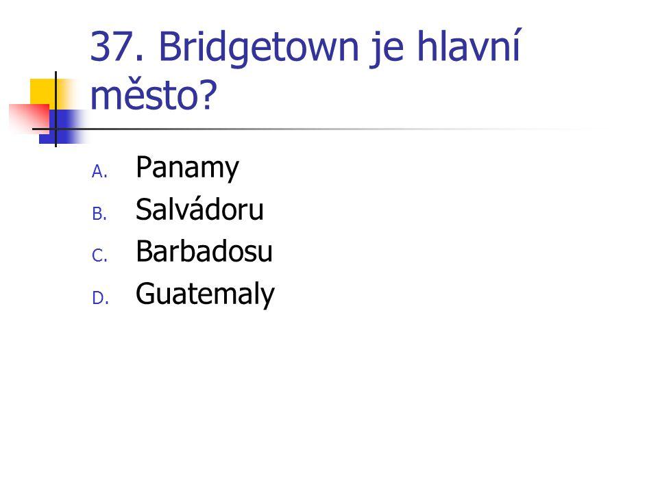 37. Bridgetown je hlavní město? A. Panamy B. Salvádoru C. Barbadosu D. Guatemaly