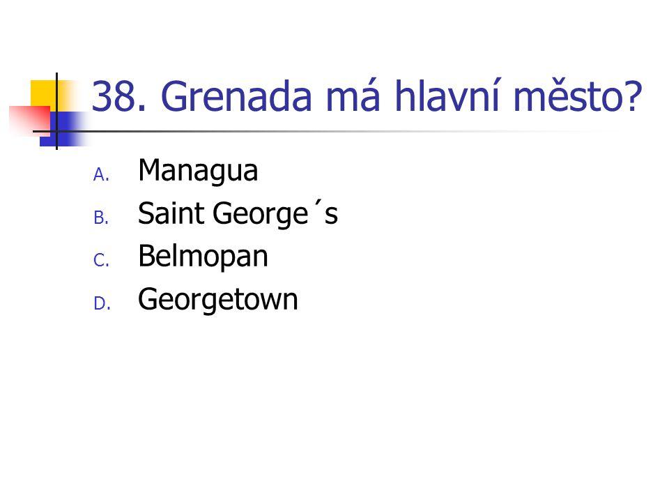 38. Grenada má hlavní město? A. Managua B. Saint George´s C. Belmopan D. Georgetown