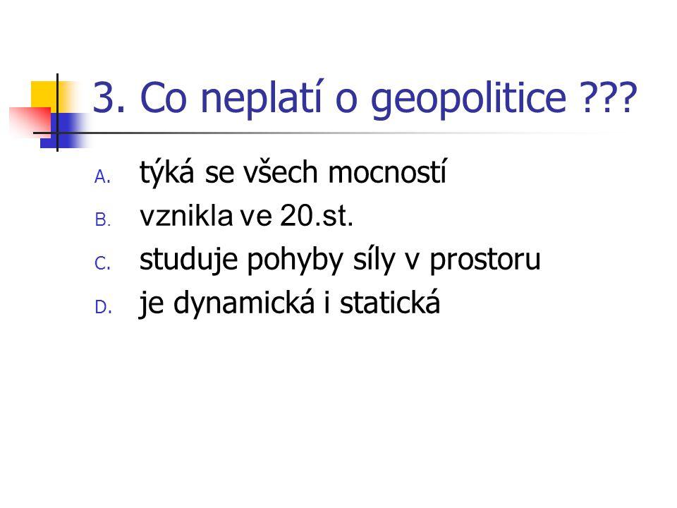 3. Co neplatí o geopolitice ??? A. týká se všech mocností B. vznikla ve 20.st. C. studuje pohyby síly v prostoru D. je dynamická i statická