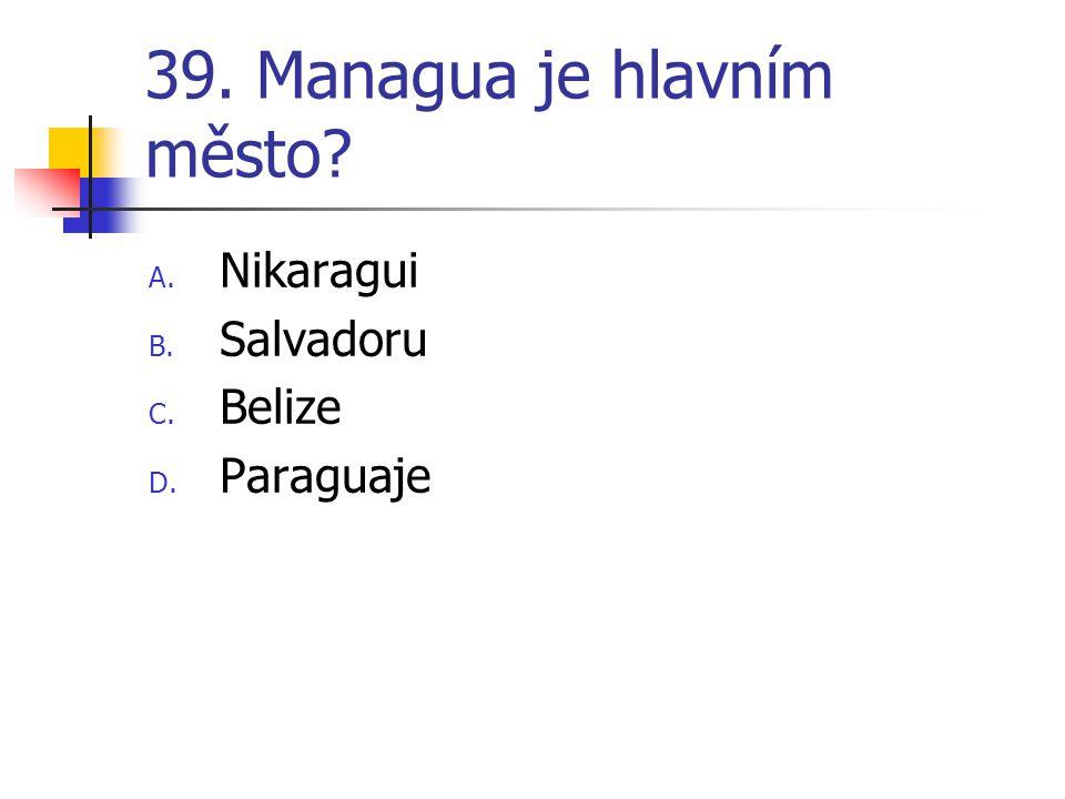 39. Managua je hlavním město? A. Nikaragui B. Salvadoru C. Belize D. Paraguaje