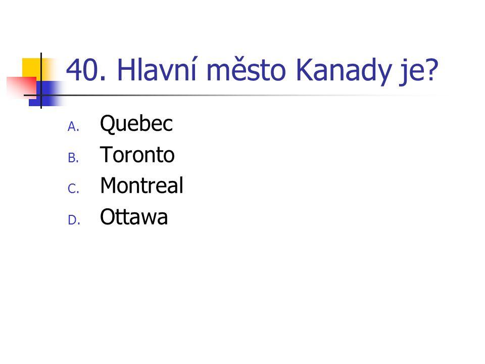 40. Hlavní město Kanady je? A. Quebec B. Toronto C. Montreal D. Ottawa