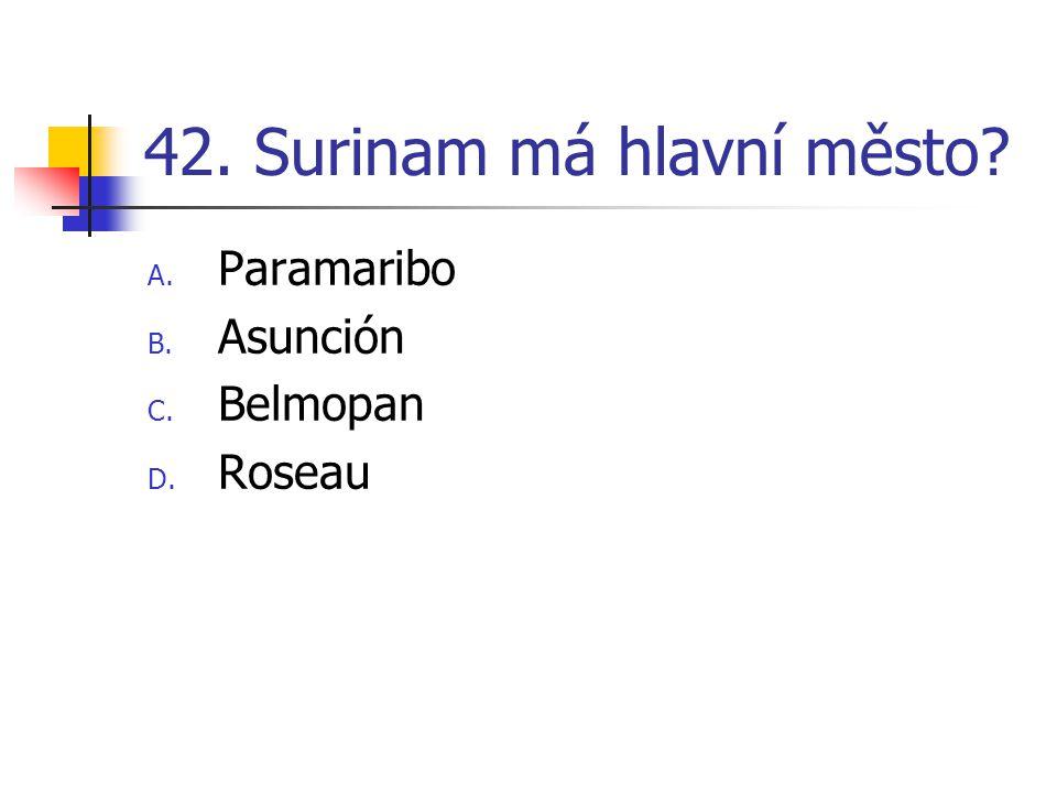 42. Surinam má hlavní město? A. Paramaribo B. Asunción C. Belmopan D. Roseau