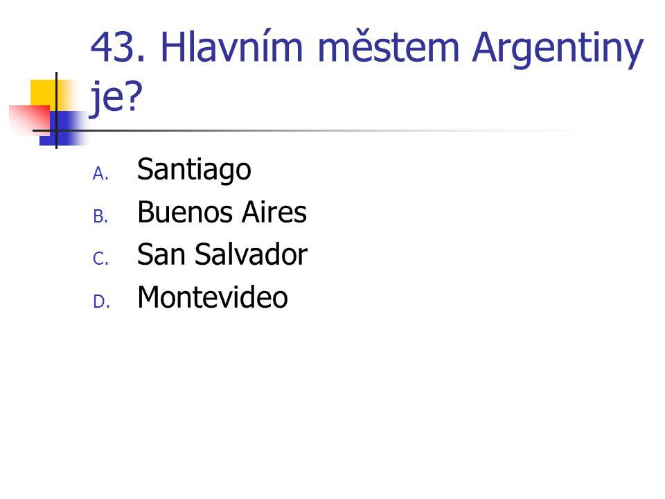 43. Hlavním městem Argentiny je? A. Santiago B. Buenos Aires C. San Salvador D. Montevideo