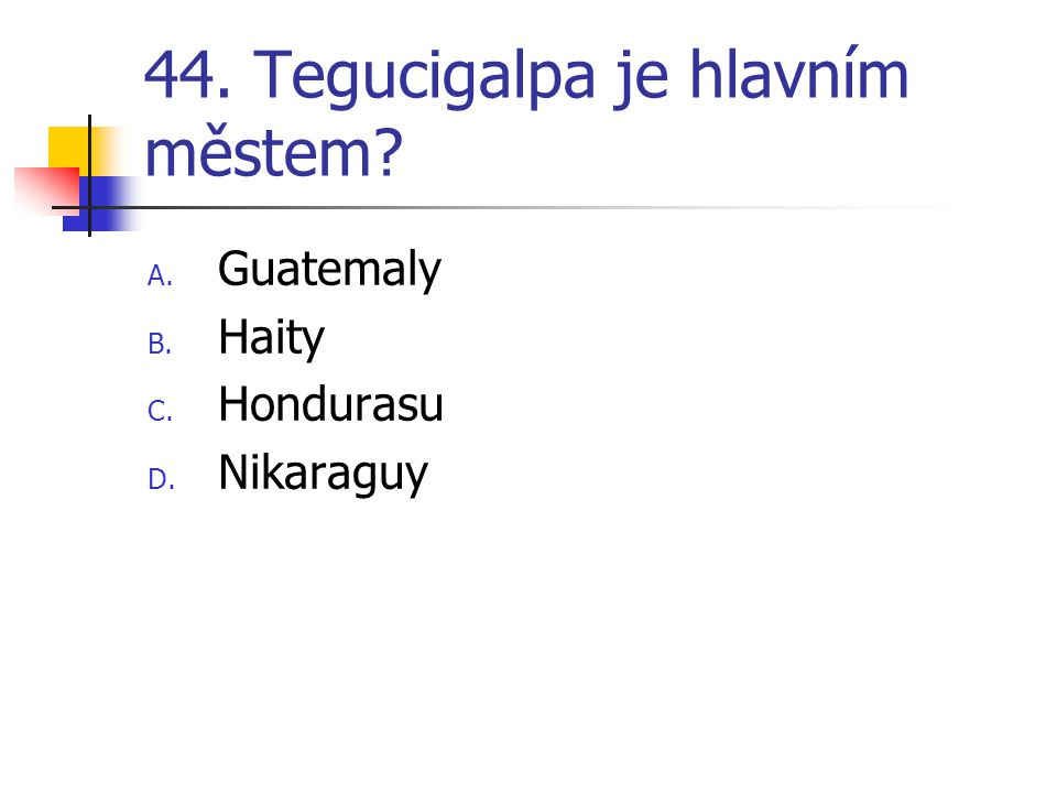 44. Tegucigalpa je hlavním městem? A. Guatemaly B. Haity C. Hondurasu D. Nikaraguy