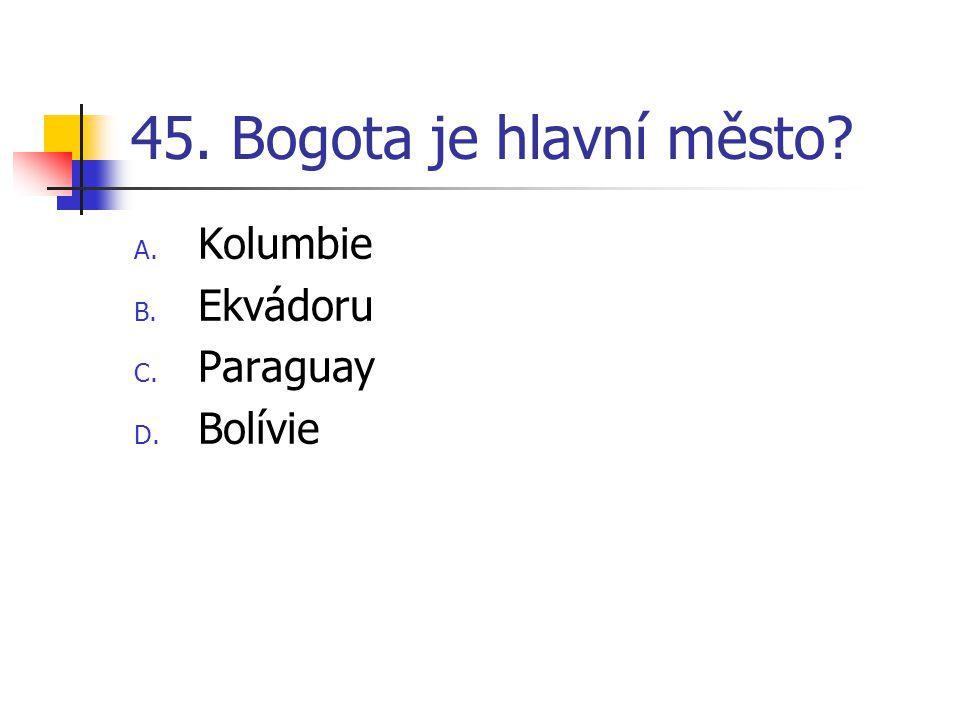 45. Bogota je hlavní město? A. Kolumbie B. Ekvádoru C. Paraguay D. Bolívie