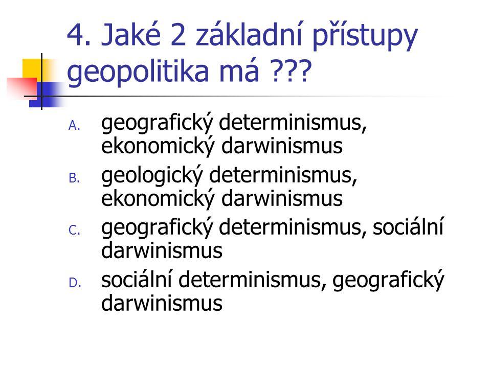 4. Jaké 2 základní přístupy geopolitika má ??? A. geografický determinismus, ekonomický darwinismus B. geologický determinismus, ekonomický darwinismu