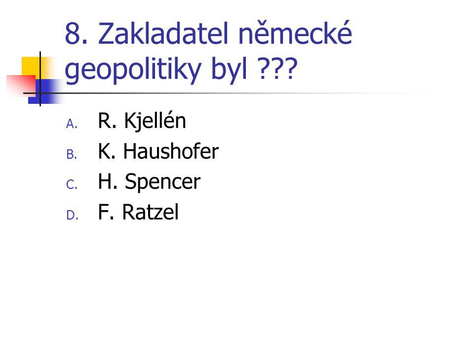 8. Zakladatel německé geopolitiky byl ??? A. R. Kjellén B. K. Haushofer C. H. Spencer D. F. Ratzel