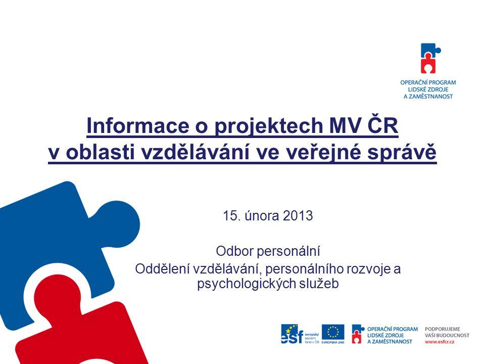 Informace o projektech MV ČR v oblasti vzdělávání ve veřejné správě 15. února 2013 Odbor personální Oddělení vzdělávání, personálního rozvoje a psycho