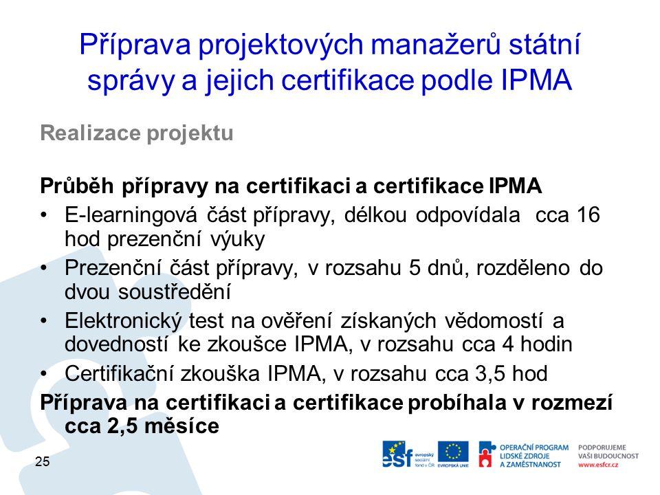 Příprava projektových manažerů státní správy a jejich certifikace podle IPMA Realizace projektu Průběh přípravy na certifikaci a certifikace IPMA E-learningová část přípravy, délkou odpovídala cca 16 hod prezenční výuky Prezenční část přípravy, v rozsahu 5 dnů, rozděleno do dvou soustředění Elektronický test na ověření získaných vědomostí a dovedností ke zkoušce IPMA, v rozsahu cca 4 hodin Certifikační zkouška IPMA, v rozsahu cca 3,5 hod Příprava na certifikaci a certifikace probíhala v rozmezí cca 2,5 měsíce 25