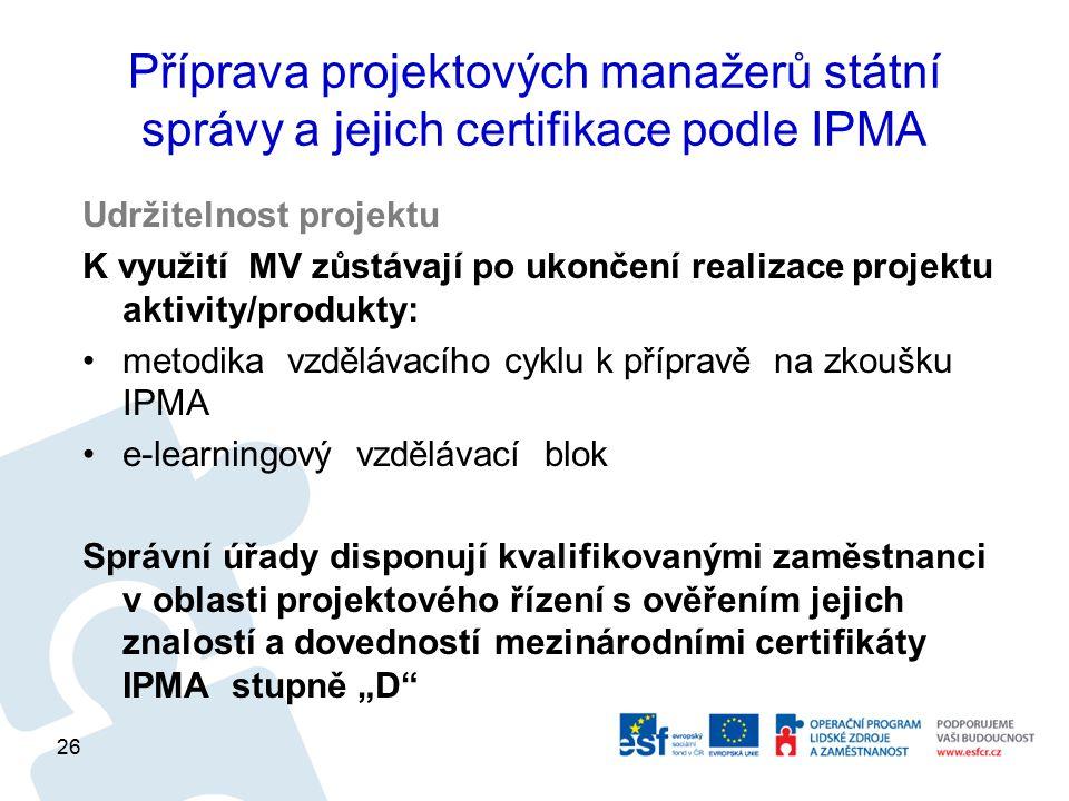 """Příprava projektových manažerů státní správy a jejich certifikace podle IPMA Udržitelnost projektu K využití MV zůstávají po ukončení realizace projektu aktivity/produkty: metodika vzdělávacího cyklu k přípravě na zkoušku IPMA e-learningový vzdělávací blok Správní úřady disponují kvalifikovanými zaměstnanci v oblasti projektového řízení s ověřením jejich znalostí a dovedností mezinárodními certifikáty IPMA stupně """"D 26"""