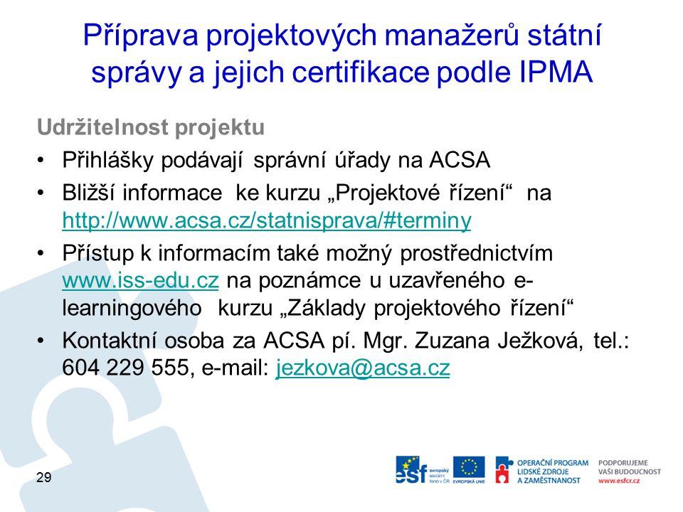 Příprava projektových manažerů státní správy a jejich certifikace podle IPMA Udržitelnost projektu Přihlášky podávají správní úřady na ACSA Bližší inf