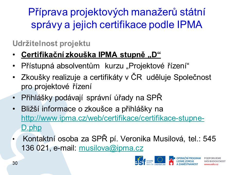 """Příprava projektových manažerů státní správy a jejich certifikace podle IPMA Udržitelnost projektu Certifikační zkouška IPMA stupně """"D Přístupná absolventům kurzu """"Projektové řízení Zkoušky realizuje a certifikáty v ČR uděluje Společnost pro projektové řízení Přihlášky podávají správní úřady na SPŘ Bližší informace o zkoušce a přihlášky na http://www.ipma.cz/web/certifikace/certifikace-stupne- D.php http://www.ipma.cz/web/certifikace/certifikace-stupne- D.php Kontaktní osoba za SPŘ pí."""