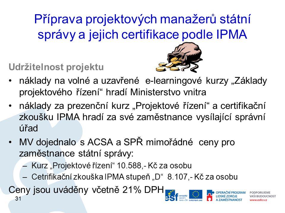 """Příprava projektových manažerů státní správy a jejich certifikace podle IPMA Udržitelnost projektu náklady na volné a uzavřené e-learningové kurzy """"Základy projektového řízení hradí Ministerstvo vnitra náklady za prezenční kurz """"Projektové řízení a certifikační zkoušku IPMA hradí za své zaměstnance vysílající správní úřad MV dojednalo s ACSA a SPŘ mimořádné ceny pro zaměstnance státní správy: –Kurz """"Projektové řízení 10.588,- Kč za osobu –Cetrifikační zkouška IPMA stupeň """"D 8.107,- Kč za osobu Ceny jsou uváděny včetně 21% DPH 31"""