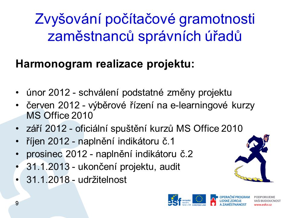 Zvyšování počítačové gramotnosti zaměstnanců správních úřadů Harmonogram realizace projektu: únor 2012 - schválení podstatné změny projektu červen 2012 - výběrové řízení na e-learningové kurzy MS Office 2010 září 2012 - oficiální spuštění kurzů MS Office 2010 říjen 2012 - naplnění indikátoru č.1 prosinec 2012 - naplnění indikátoru č.2 31.1.2013 - ukončení projektu, audit 31.1.2018 - udržitelnost 9