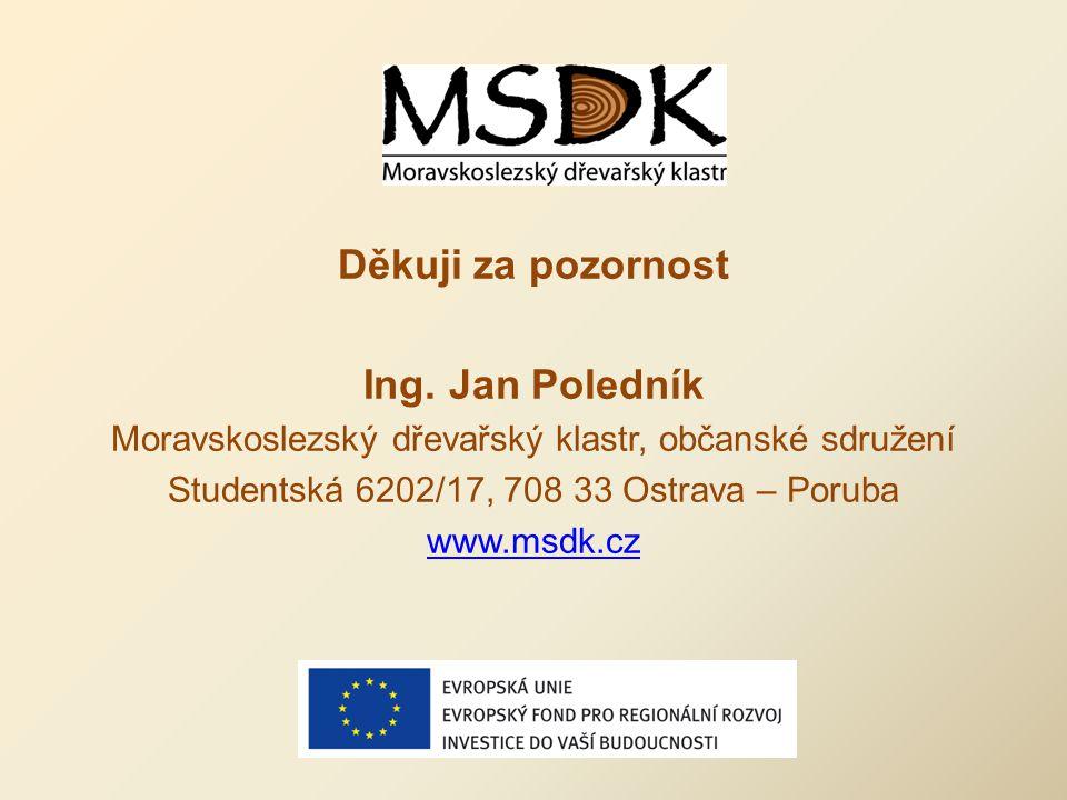 Děkuji za pozornost Ing. Jan Poledník Moravskoslezský dřevařský klastr, občanské sdružení Studentská 6202/17, 708 33 Ostrava – Poruba www.msdk.cz