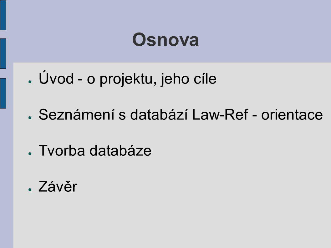Osnova ● Úvod - o projektu, jeho cíle ● Seznámení s databází Law-Ref - orientace ● Tvorba databáze ● Závěr