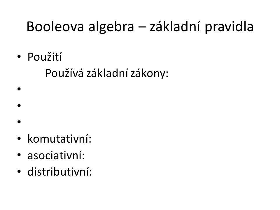 Booleova algebra – základní pravidla Použití Používá základní zákony: komutativní: asociativní: distributivní: